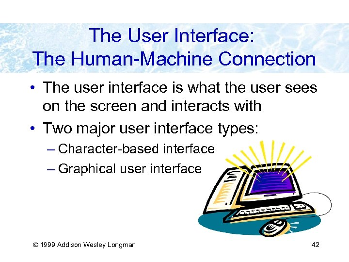 The User Interface: The Human-Machine Connection • The user interface is what the user