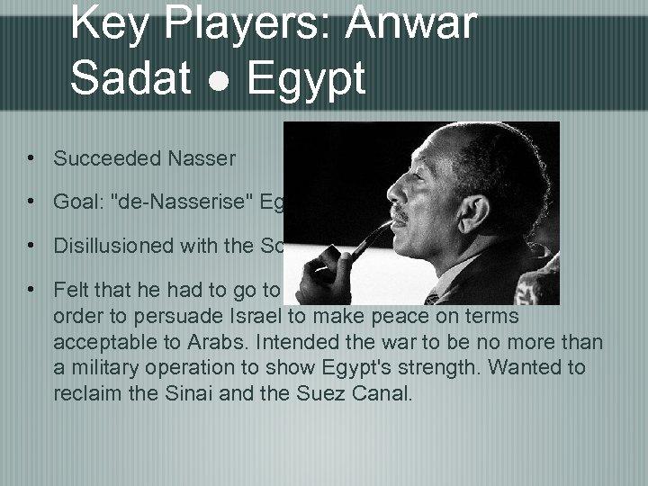 Key Players: Anwar Sadat ● Egypt • Succeeded Nasser • Goal: