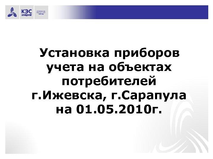 Установка приборов учета на объектах потребителей г. Ижевска, г. Сарапула на 01. 05. 2010