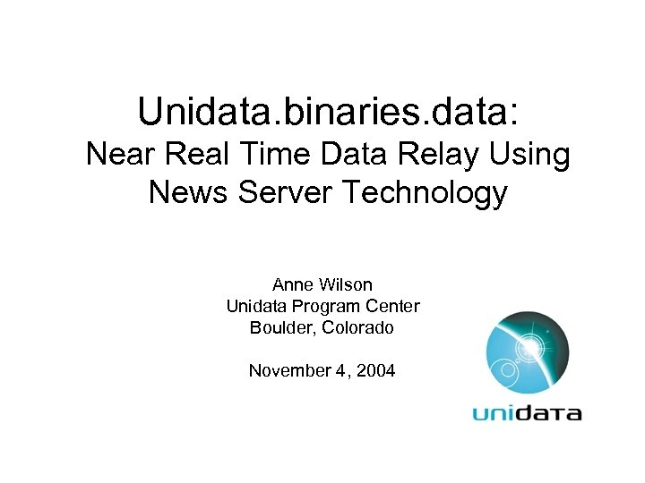 Unidata. binaries. data: Near Real Time Data Relay Using News Server Technology Anne Wilson
