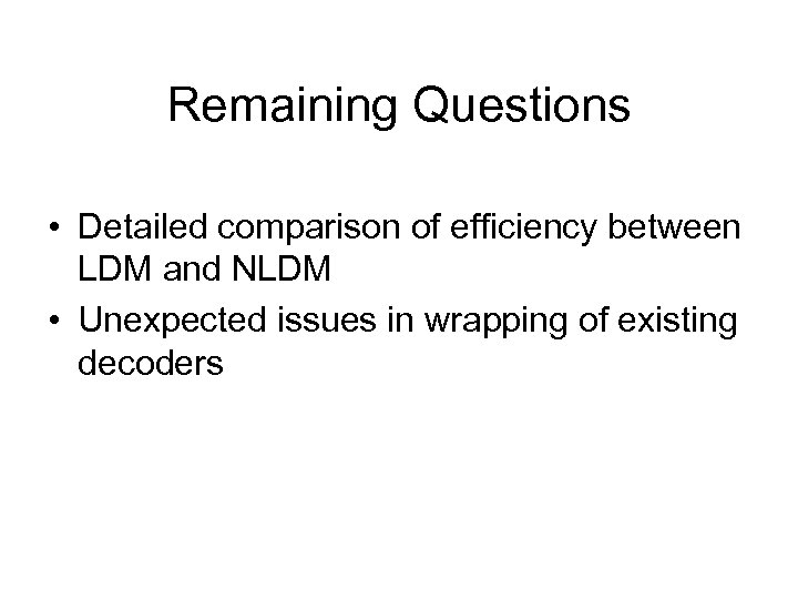 Remaining Questions • Detailed comparison of efficiency between LDM and NLDM • Unexpected issues
