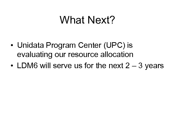 What Next? • Unidata Program Center (UPC) is evaluating our resource allocation • LDM