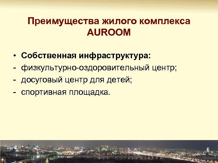 Преимущества жилого комплекса AUROOM • - Собственная инфраструктура: физкультурно-оздоровительный центр; досуговый центр для детей;
