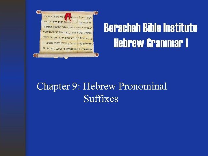 Berachah Bible Institute Hebrew Grammar I Chapter 9: Hebrew Pronominal Suffixes