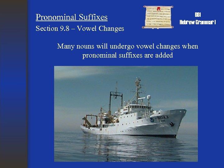 Pronominal Suffixes Section 9. 8 – Vowel Changes BBI Hebrew Grammar I Many nouns
