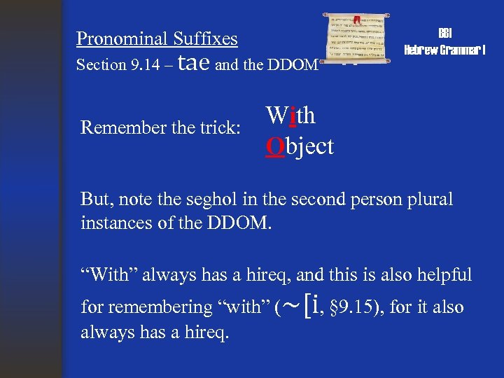Pronominal Suffixes Section 9. 14 – tae and the DDOM Remember the trick: BBI