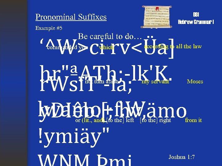 BBI Hebrew Grammar I Pronominal Suffixes Example #5 Be careful to do… '^W>ci rv<Üa]
