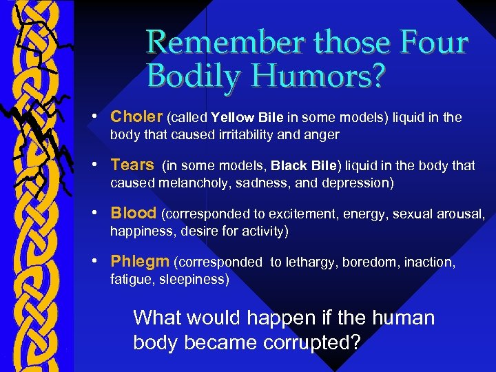 Remember those Four Bodily Humors? • Choler (called Yellow Bile in some models) liquid