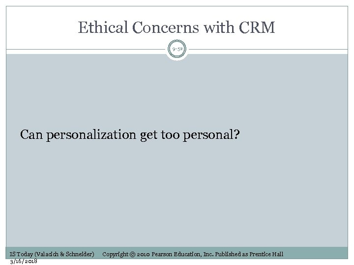 Ethical Concerns with CRM 9 -52 Can personalization get too personal? IS Today (Valacich