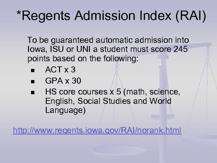 *Regents Admission Index (RAI) To be guaranteed automatic admission into Iowa, ISU or UNI