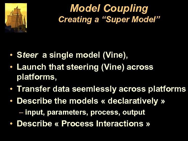 "Model Coupling Creating a ""Super Model"" • Steer a single model (Vine), • Launch"