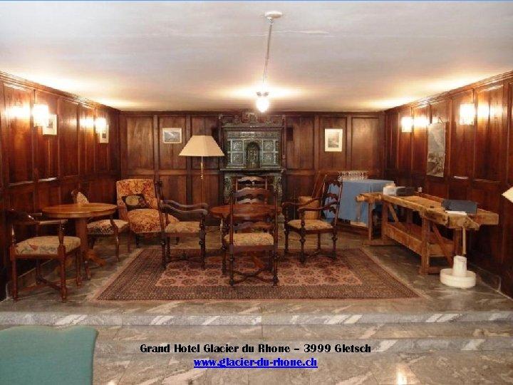 Grand Hotel Glacier du Rhone – 3999 Gletsch www. glacier-du-rhone. ch