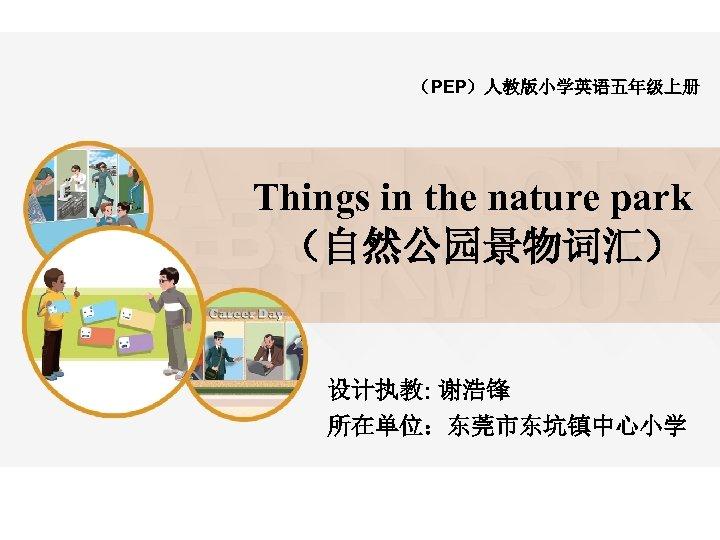 (PEP)人教版小学英语五年级上册 Things in the nature park (自然公园景物词汇) 设计执教: 谢浩锋 所在单位:东莞市东坑镇中心小学