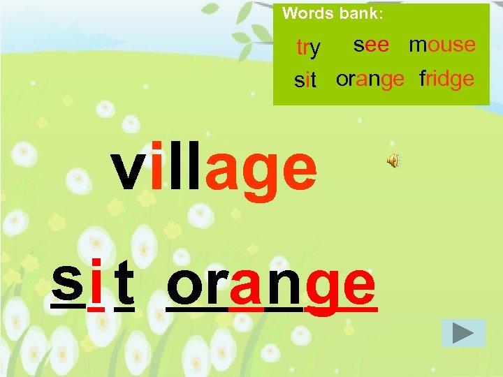 Words bank: try see mouse sit orange fridge village s i t orange