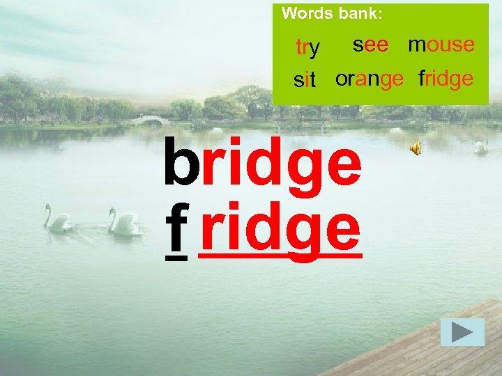 Words bank: try see mouse sit orange fridge bridge f ridge