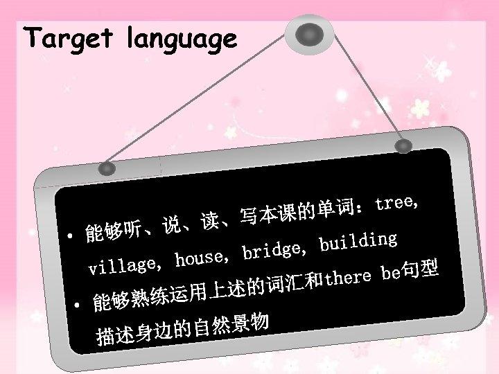 Target language 词:tree, 本课的单 写 、说、读、 • 能够听 g e, buildin g ouse, brid