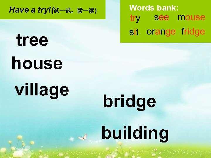 Have a try!(试一试,读一读) tree house village Words bank: try see mouse sit orange fridge