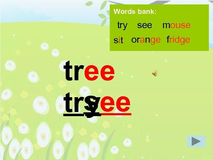 Words bank: try see mouse sit orange fridge tree s tryee