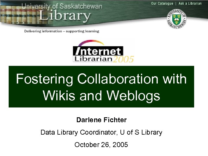 Fostering Collaboration with Wikis and Weblogs Darlene Fichter Data Library Coordinator, U of S