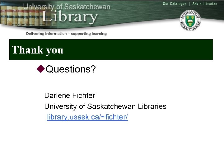 Thank you u. Questions? Darlene Fichter University of Saskatchewan Libraries library. usask. ca/~fichter/