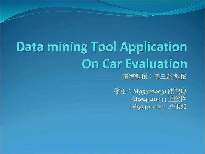 Data mining Tool Application On Car Evaluation 指導教授:黃三益 教授 學生:M 954020031 陳聖現 M 954020033