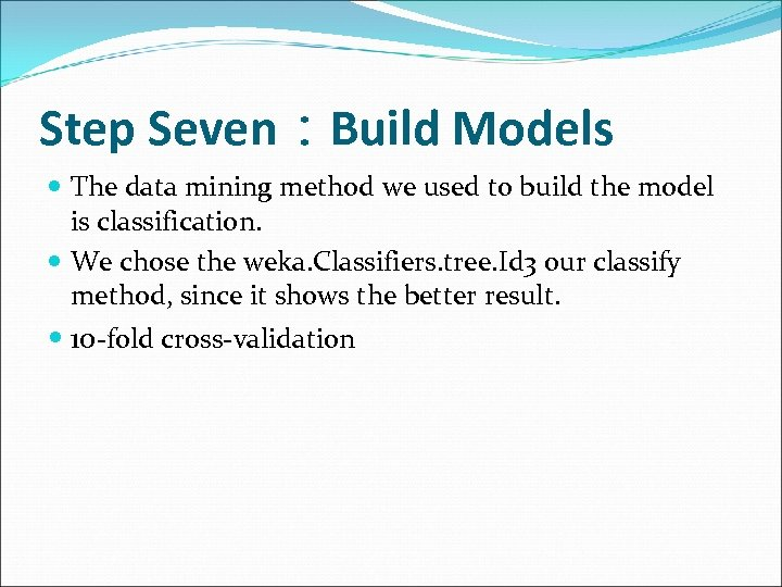 Step Seven:Build Models The data mining method we used to build the model is