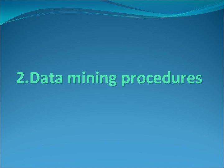 2. Data mining procedures