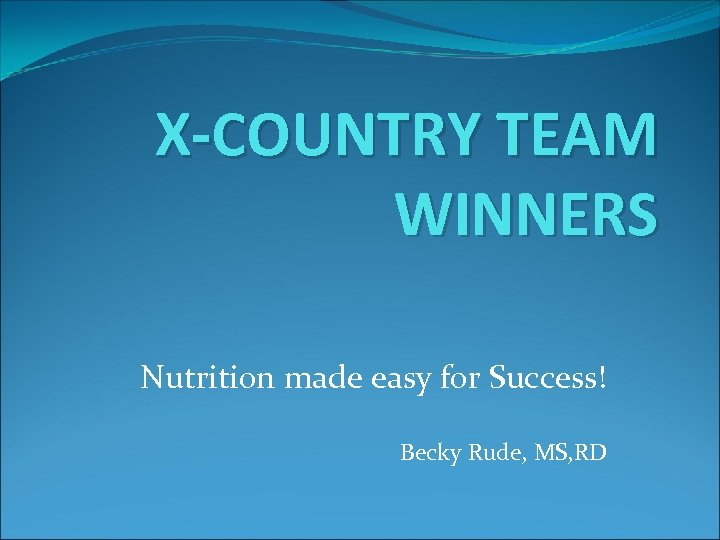 X-COUNTRY TEAM WINNERS Nutrition made easy for Success! Becky Rude, MS, RD