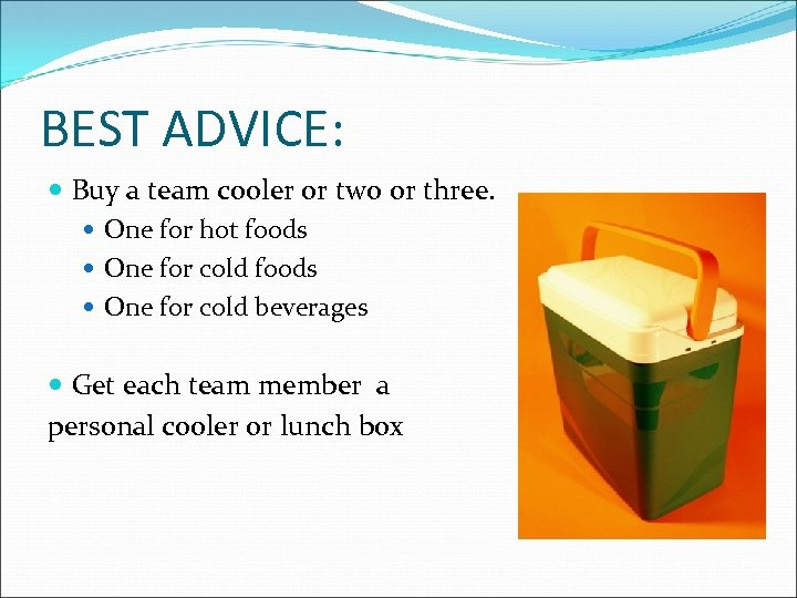 BEST ADVICE: Buy a team cooler or two or three. One for hot foods
