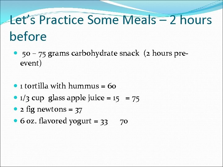 Let's Practice Some Meals – 2 hours before 50 – 75 grams carbohydrate snack