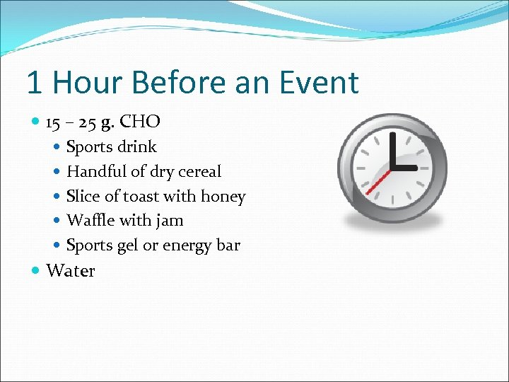 1 Hour Before an Event 15 – 25 g. CHO Sports drink Handful of