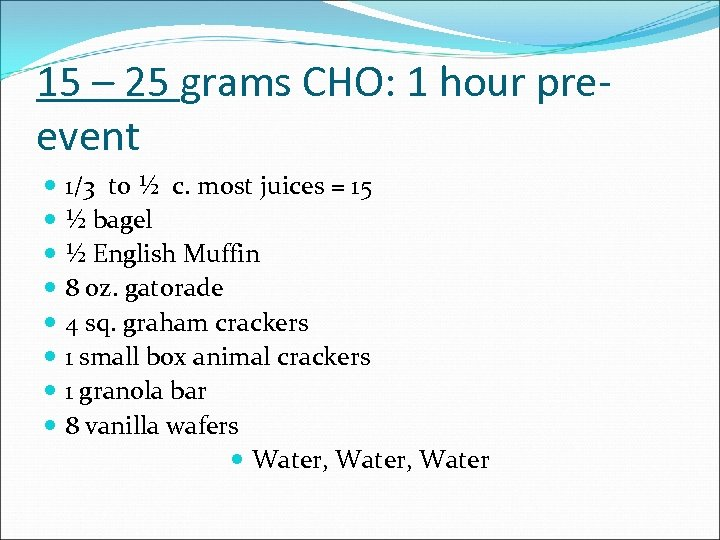 15 – 25 grams CHO: 1 hour preevent 1/3 to ½ c. most juices