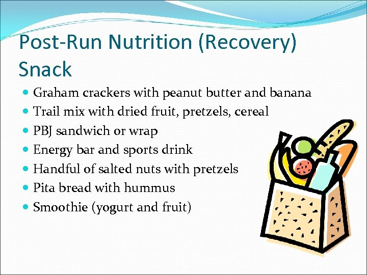 Post-Run Nutrition (Recovery) Snack Graham crackers with peanut butter and banana Trail mix with