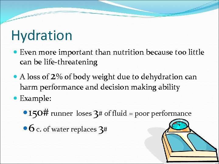 Hydration Even more important than nutrition because too little can be life-threatening A loss