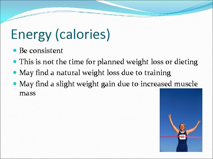 Energy (calories) Be consistent This is not the time for planned weight loss or