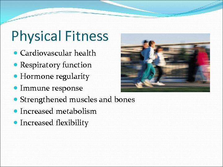 Physical Fitness Cardiovascular health Respiratory function Hormone regularity Immune response Strengthened muscles and bones