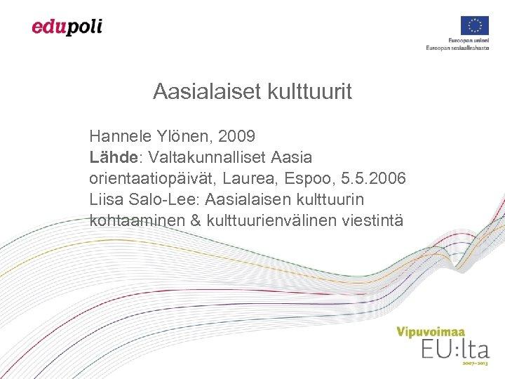 Aasialaiset kulttuurit Hannele Ylönen, 2009 Lähde: Valtakunnalliset Aasia orientaatiopäivät, Laurea, Espoo, 5. 5. 2006