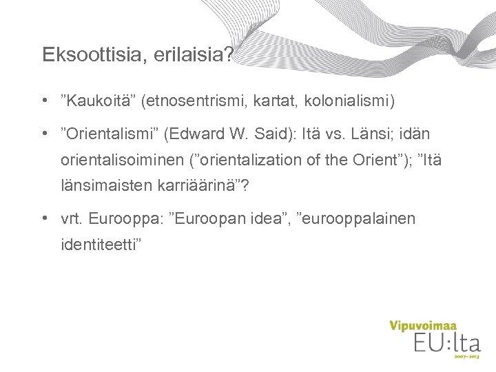 """Eksoottisia, erilaisia? • """"Kaukoitä"""" (etnosentrismi, kartat, kolonialismi) • """"Orientalismi"""" (Edward W. Said): Itä vs."""