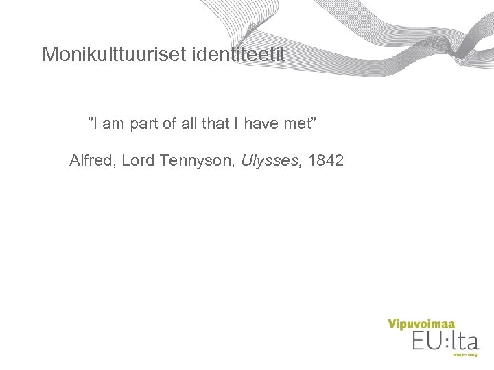 "Monikulttuuriset identiteetit ""I am part of all that I have met"" Alfred, Lord Tennyson,"