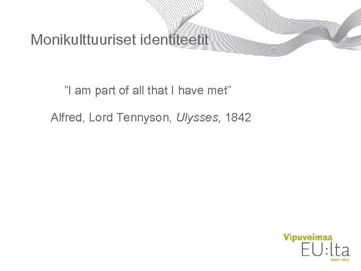 "Monikulttuuriset identiteetit ""I am part of all that I have met"" Alfred, Lord Tennyson,"
