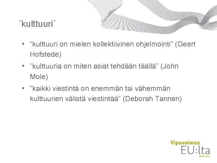 """´kulttuuri´ • """"kulttuuri on mielen kollektiivinen ohjelmointi"""" (Geert Hofstede) • """"kulttuuria on miten asiat"""