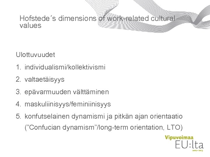 Hofstede´s dimensions of work-related cultural values Ulottuvuudet 1. individualismi/kollektivismi 2. valtaetäisyys 3. epävarmuuden välttäminen