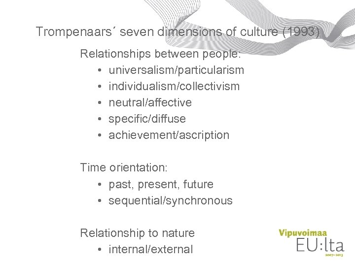 Trompenaars´ seven dimensions of culture (1993) Relationships between people: • universalism/particularism • individualism/collectivism •