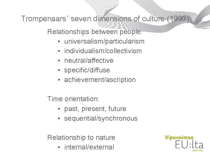 Trompenaars´ seven dimensions of culture (1993) Relationships between people: • universalism/particularism • individualism/collectivism •