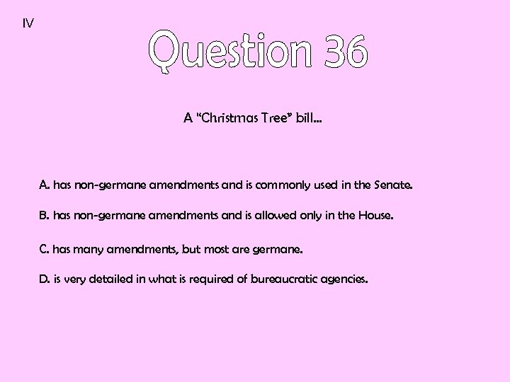 """IV A """"Christmas Tree"""" bill… A. has non-germane amendments and is commonly used in"""