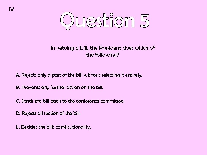 IV In vetoing a bill, the President does which of the following? A. Rejects