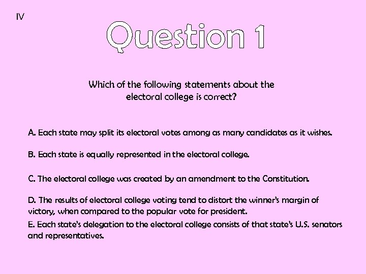 IV Which of the following statements about the electoral college is correct? A. Each