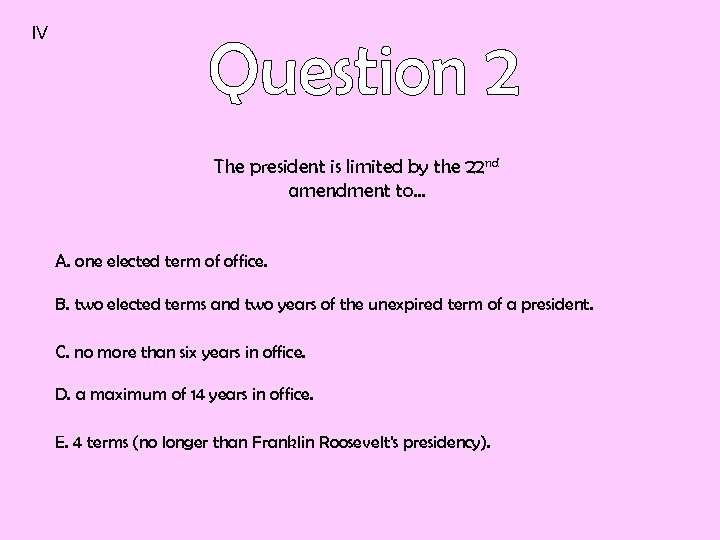 IV The president is limited by the 22 nd amendment to… A. one elected