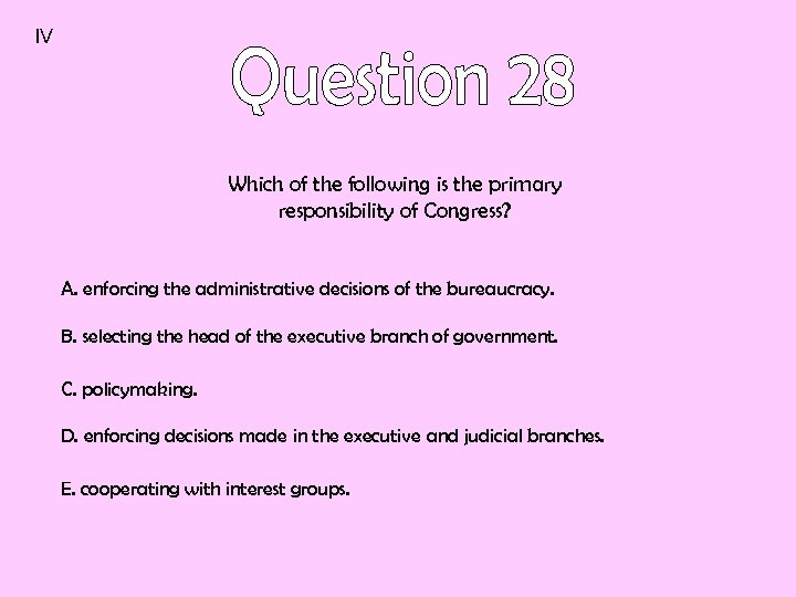 IV Which of the following is the primary responsibility of Congress? A. enforcing the