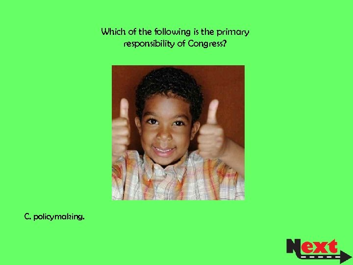 Which of the following is the primary responsibility of Congress? C. policymaking.